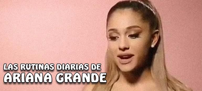 La rutina diaria de Ariana Grande. 1